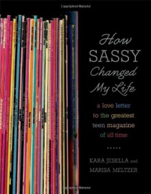 How Sassy Changed My Life: A Love Letter to the Greatest Teen Magazine of All Time - Kara Jesella, Marisa Meltzer