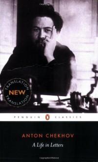 A Life in Letters - Anton Chekhov, Rosamund Bartlett, Anthony Phillips