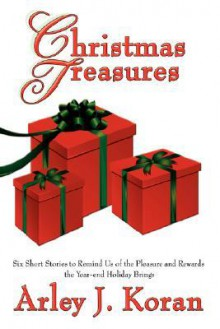 Christmas Treasures: Six Short Stories to Remind Us of the Pleasures and Rewards the Yearend Holidays Bring - Arley Koran