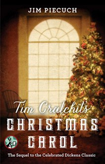 Tim Cratchit's Christmas Carol: The Sequel to the Celebrated Dickens Classic - Jim Piecuch