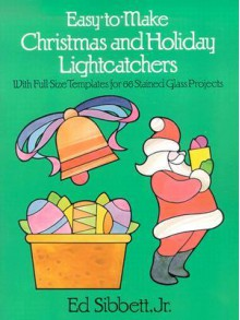 Easy-to-Make Christmas and Holiday Lightcatchers: With Full-Size Templates for 66 Stained Glass Projects - Ed Sibbett, Ed Sibbett