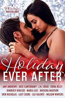 Holiday Ever After: Eleven Contemporary Romance Short Stories - Amy Andrews, Erin Nicholas, Maria Luís, Kimberly Kincaid, Erika Kelly, Kate Canterbary, Lili Valente, Lucy Score, Willow Winters, Natasha Madison, J.H. Croix
