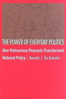 The Power of Everyday Politics: How Vietnamese Peasants Transformed National Policy - Benedict J. Kerkvliet