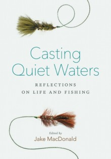 Casting Quiet Waters: Reflections on Life and Fishing - Jake Macdonald
