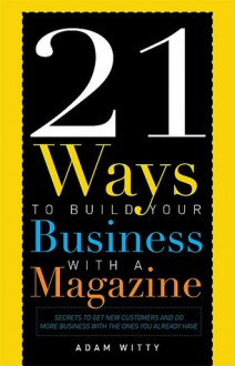 21 Ways To Build Your Business With A Magazine: Secrets to Dramatically Grow Your Income, Credibility and Celebrity Power - Adam Witty
