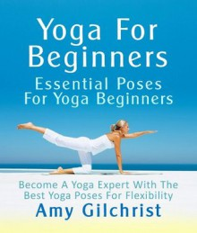 Yoga For Beginners: Essential Poses For Yoga Beginners - Become A Yoga Expert With The Best Yoga Poses For Flexibility - Amy Gilchrist