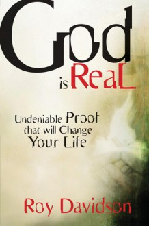 God Is Real: Undeniable Proof That Will Change Your Life - Roy Davidson, Roy Davidson