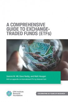 A Comprehensive Guide to Exchange-Traded Funds (ETFs) - Joanne M. Hill, Dave Nadig, Matt Hougan