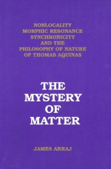 The Mystery of Matter: Nonlocality, Morphic Resonance, Synchronicity, and the Philosophy of Nature of Thomas Aquinas - James Arraj