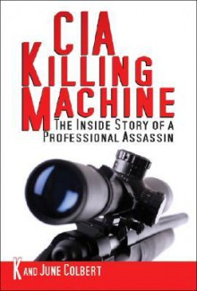 Cia Killing Machine: The Inside Story Of A Professional Assassin - June Colbert