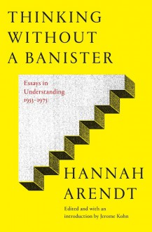 Thinking Without a Banister: Essays in Understanding, 1953-1975 - Hannah Arendt, Jerome Kohn
