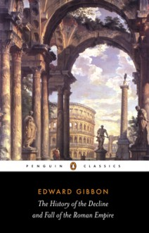 The Decline and Fall of the Roman Empire - Edward Gibbon