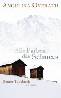 Alle Farben des Schnees: Senter Tagebuch - Angelika Overath