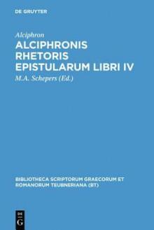 Alciphronis Rhetoris Epistularum Libri IV - Alciphron, M. a. Schepers