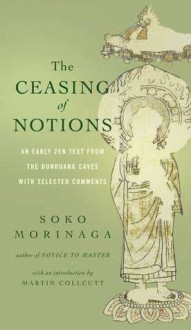 The Ceasing of Notions: An Early Zen Text from the Dunhuang Caves with Selected Comments - Soko Morinaga, Martin Collcutt, Ven. Myokyo-ni, Michelle Bromley