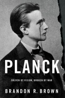 Planck: Driven by Vision, Broken by War - Brandon R. Brown