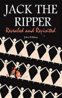 Jack The Ripper: Revealed And Revisited - John Wilding