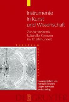 Instrumente in Kunst Und Wissenschaft: Zur Architektonik Kultureller Grenzen im 17. Jahrhundert - Herausgegeben Helmar Schramm, Herausgegeben Helmar Schramm