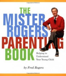 Mister Rogers' Parenting Book: Helping To Understand Your Young Child - Fred Rogers