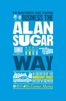 Business the Alan Sugar Way - 10 Secrets of the World's Toughest Negotiator - Emma Murray