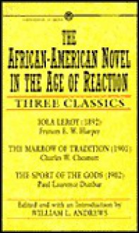 The African-American Novel in the Age of Reaction: 3 Classics Iola Leroy or Shadows Uplifted The Marrow Tradition The Sport Gods - Frances R. Harper, Paul Laurence Dunbar, Charles W. Chesnutt, Frances R. Harper