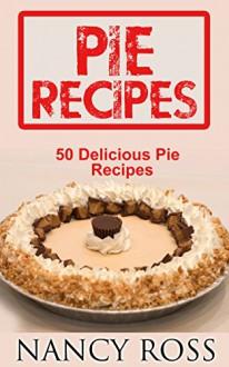 Pie Recipes: 50 Delicious Pie Recipes (Pie Cookbook, Home Cooking, Desserts) - Nancy Ross