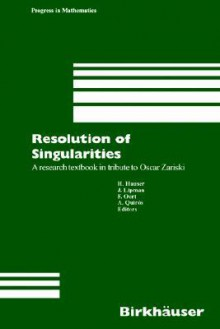Resolution of Singularities: A Research Textbook in Tribute to Oscar Zariski Based on the Courses Given at the Working Week in Obergurgl, Austria, September 7 14, 1997 - Herwig Hauser, Frans Oort