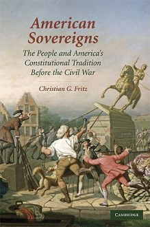 American Sovereigns: The People and America's Constitutional Tradition Before the Civil War - Christian G. Fritz