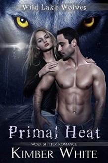 Primal Heat: Wolf Shifter Romance (Wild Lake Wolves Book 3) - Kimber White