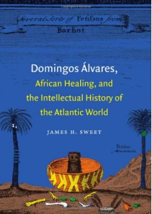 Domingos Álvares, African Healing, and the Intellectual History of the Atlantic World - James H. Sweet