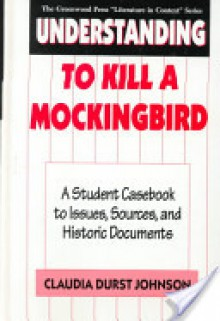 Understanding to Kill a Mockingbird: A Student Casebook to Issues, Sources, and Historic Documents - Claudia Durst Johnson, Harper Lee Lee