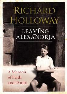 Leaving Alexandria: A Memoir of Faith and Doubt - Richard Holloway