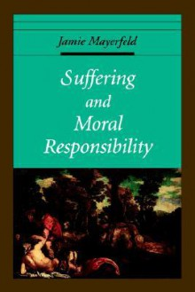 Suffering and Moral Responsibility - Jamie Mayerfeld