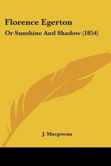 Florence Egerton: Or Sunshine and Shadow (1854) - J. Macgowan