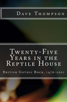 Twenty-Five Years in the Reptile House: British Gothic Rock, 1976-2001 - Dave Thompson