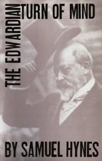 The Edwardian Turn of Mind - Samuel Lynn Hynes