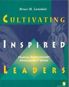 Cultivating Inspired Leaders: making participatory management work - Bruce M. Lansdale, William Papas