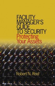 Facility Manager's Guide to Security: Protecting Your Assets - N. Reid Robert, N. Reid Robert