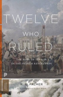 Twelve Who Ruled: The Year of Terror in the French Revolution (Princeton Classics) - R. R. Palmer, Isser Woloch