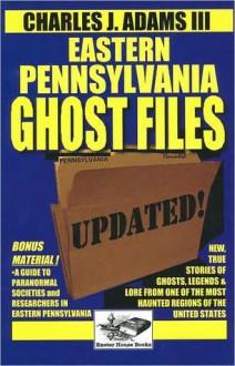 Eastern Pennsylvania Ghost Files - Charles J. Adams III