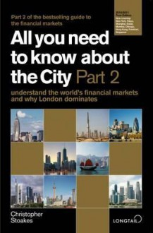 All You Need to Know about the City: Understand the World's Financial Markets and Why London Dominates - Christopher Stoakes