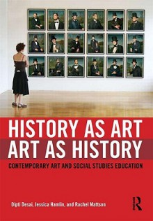 History as Art, Art as History: Contemporary Art and Social Studies Education - Dipti Desai, Rachel Mattson, Jessica Hamlin