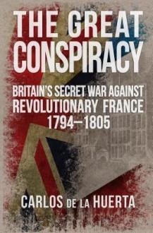 The Great Conspiracy: Britain's Secret War against Revolutionary France, 1794-1805 - Carlos de la Huerta