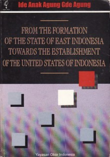 From the Formation of the State of East Indonesia Towards the Establishment of the United States of Indonesia - Ide Anak Agung Gde Agung, T.O. Ihromi