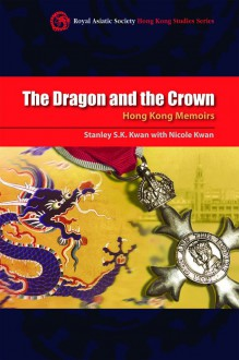The Dragon and the Crown: Hong Kong Memoirs - Stanley S.K. Kwan, Nicole Kwan