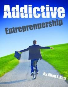 Addictive Entrepreneurship - Allan J. Katz