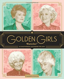 Golden Girls Forever: An Unauthorized Look Behind the Lanai - Jim Colucci