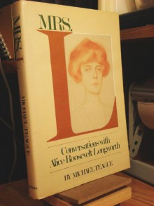Mrs. L.: Conversations with Alice Roosevelt Longworth - Alice Roosevelt Longworth, Michael L. Teague