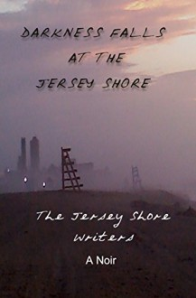 Darkness Falls at the Jersey Shore: A Noir - Wendy Decker, Patricia Florio, Gayle Aanesen, Tracie Orsi, Vicky Spring, Rosalee Myers, Louise Reynolds, Gary Crawford, Rosemary Calabretta, Jessica Guicca