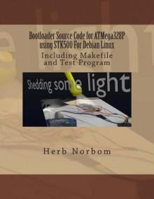 Bootloader Source Code for Atmega328p Using Stk500 for Debian Linux: Including Makefile and Test Program - Herb Norbom